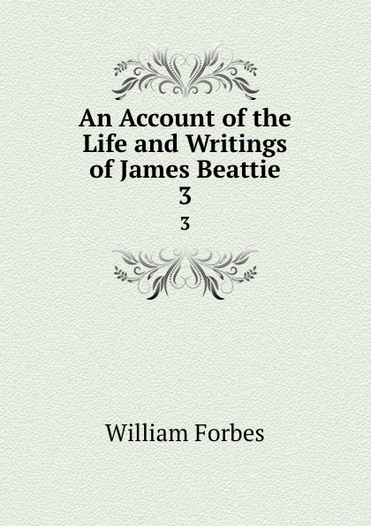 William Forbes An Account of the Life and Writings of James Beattie. 3 james beattie the poetical works of james beattie