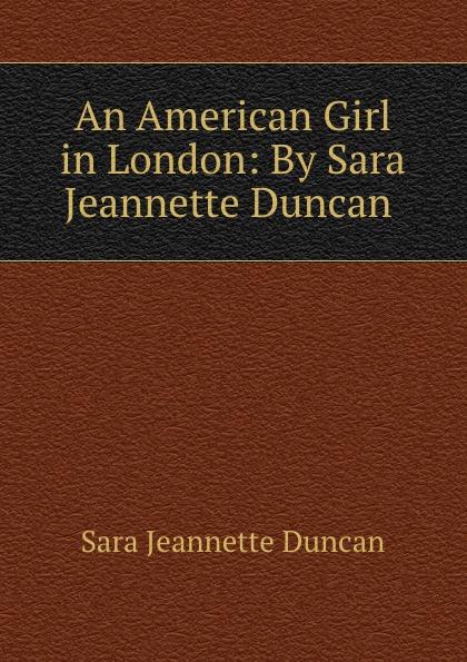 Sara Jeannette Duncan An American Girl in London: By Sara Jeannette Duncan .