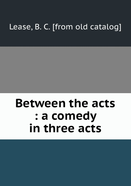 B.C. Lease Between the acts : a comedy in three acts thomas k serrano between two fires a comedy drama in three acts