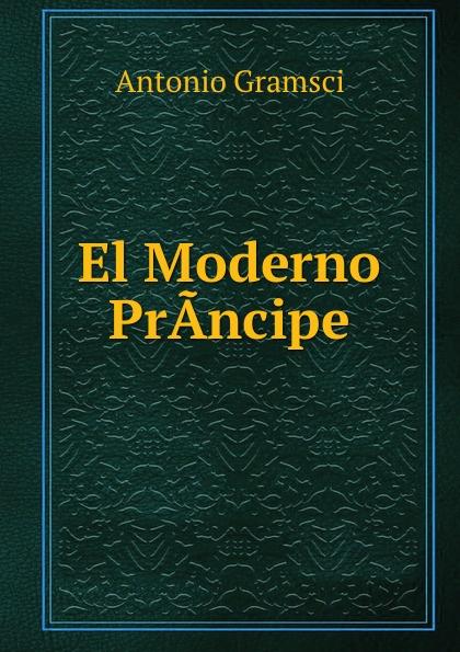 Antonio Gramsci El Moderno PrA.ncipe antonio gramsci el moderno pra ncipe