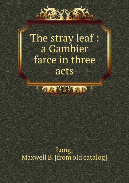 Maxwell B. Long The stray leaf : a Gambier farce in three acts