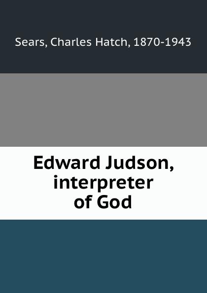 Charles Hatch Sears Edward Judson, interpreter of God