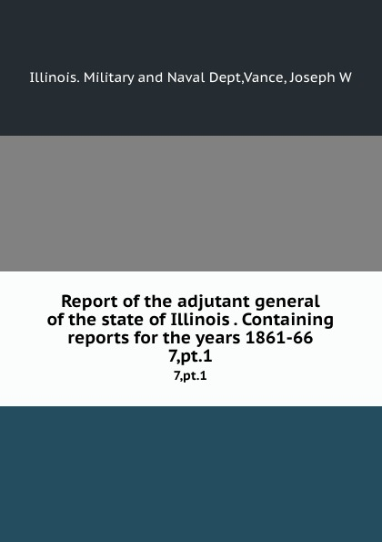 Illinois. Military and Naval Dept Report of the adjutant general of the state of Illinois . Containing reports for the years 1861-66. 7,pt.1