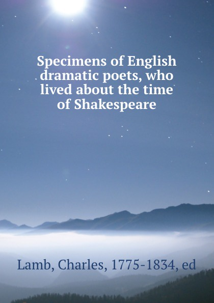Charles Lamb Specimens of English dramatic poets, who lived about the time of Shakespeare