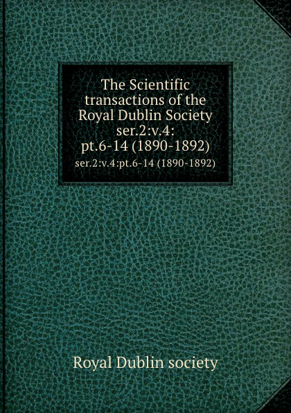 The Scientific transactions of the Royal Dublin Society. ser.2:v.4:pt.6-14 (1890-1892)