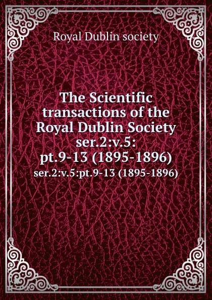 The Scientific transactions of the Royal Dublin Society. ser.2:v.5:pt.9-13 (1895-1896)