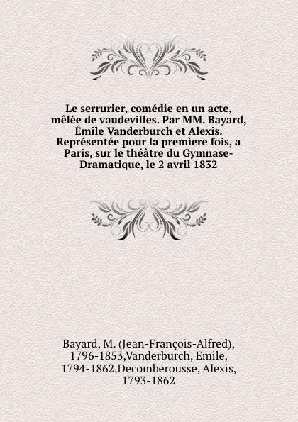 Jean-François-Alfred Bayard Le serrurier, comedie en un acte, melee de vaudevilles. Par MM. Bayard, Emile Vanderburch et Alexis. Representee pour la premiere fois, a Paris, sur le theatre du Gymnase-Dramatique, le 2 avril 1832
