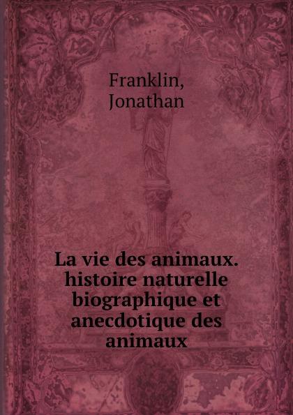 Jonathan Franklin La vie des animaux. histoire naturelle biographique et anecdotique des animaux