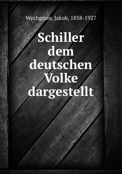 Jakob Wychgram Schiller dem deutschen Volke dargestellt jakob wychgram charlotte von schiller