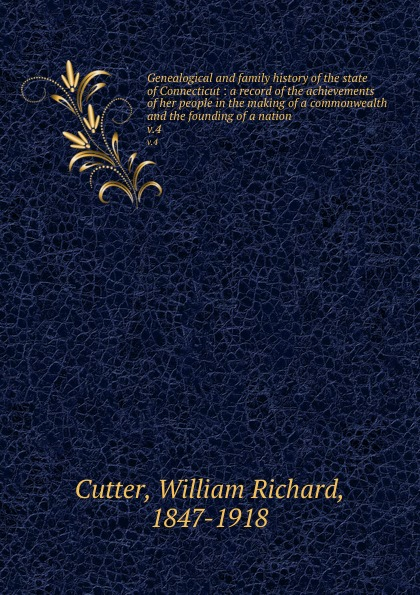 William Richard Cutter Genealogical and family history of the state of Connecticut : a record of the achievements of her people in the making of a commonwealth and the founding of a nation. v.4 william frederick whitcher genealogical and family history of the state of new hampshire volume 4