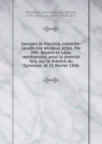 Georges et Maurice, comedie-vaudeville en deux actes. Par MM. Bayard et Laya, representee, pour la premier fois, sur le theatre du Gymnase, le 21 fevrier 1846