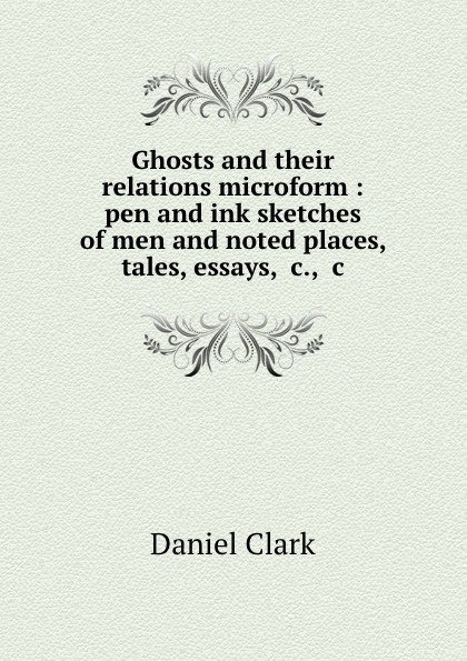 Daniel Clark Ghosts and their relations microform : pen and ink sketches of men and noted places, tales, essays, .c., .c. tales speeches essays and sketches