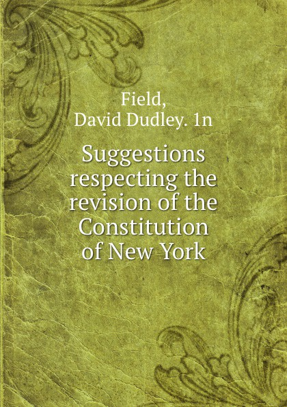 David Dudley Field Suggestions respecting the revision of the Constitution of New York field david dudley the vote that made the president