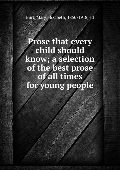 Mary Elizabeth Burt Prose that every child should know; a selection of the best prose of all times for young people