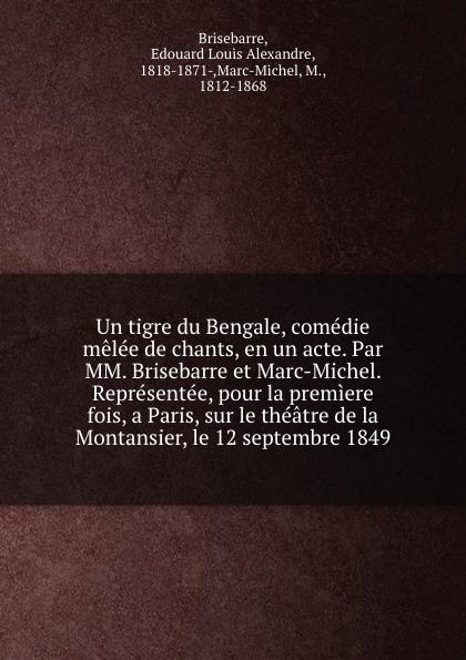 Edouard Louis Alexandre Brisebarre Un tigre du Bengale, comedie melee de chants, en un acte. Par MM. Brisebarre et Marc-Michel. Representee, pour la premiere fois, a Paris, sur le theatre de la Montansier, le 12 septembre 1849