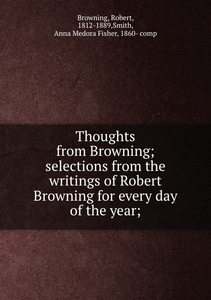 Robert Browning Thoughts from Browning; selections from the writings of Robert Browning for every day of the year; edward dowden robert browning