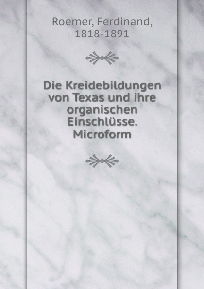 Ferdinand Roemer Die Kreidebildungen von Texas und ihre organischen Einschlusse. Microform