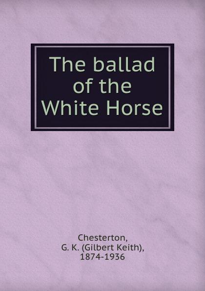 Gilbert Keith Chesterton The ballad of the White Horse gilbert keith chesterton the ballad of the white horse