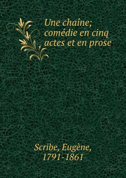 Eugène Scribe Une chaine; comedie en cinq actes et en prose треер гера марксовна блюда с изюмом курагой и черносливом