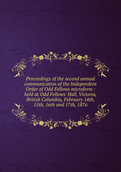 Independent Order of Oddfellows Proceedings of the second annual communication of the Independent Order of Odd Fellows microform : held at Odd Fellows. Hall, Victoria, British Columbia, February 14th, 15th, 16th and 17th, 1876 independent order of odd fellows the odd fellows offering