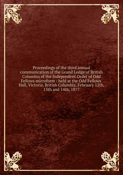 Proceedings of the third annual communication of the Grand Lodge of British Columbia of the Independent Order of Odd Fellows microform : held at the Odd Fellows. Hall, Victoria, British Columbia, February 12th, 13th and 14th, 1877 independent order of oddfellows proceedings of the twenty first annual session of the grand lodge of british columbia of the independent order of odd fellows microform held at victoria b c 12th 13th and 14th june 1895