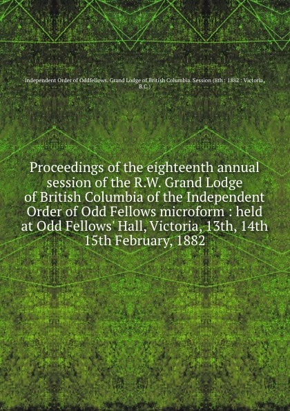 Independent Order of Oddfellows Proceedings of the eighteenth annual session of the R.W. Grand Lodge of British Columbia of the Independent Order of Odd Fellows microform : held at Odd Fellows. Hall, Victoria, 13th, 14th . 15th February, 1882 independent order of odd fellows the odd fellows offering