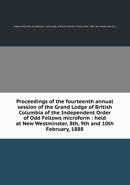 Independent Order of Oddfellows Proceedings of the fourteenth annual session of the Grand Lodge of British Columbia of the Independent Order of Odd Fellows microform : held at New Westminster, 8th, 9th and 10th February, 1888 independent order of oddfellows proceedings of the twenty fifth annual session of the grand lodge of british columbia of the independent order of odd fellows microform held at vancouver b c june 14th 15th and 16th 1899