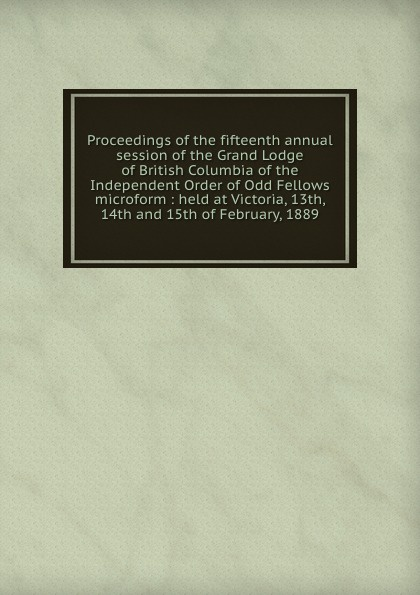 Proceedings of the fifteenth annual session of the Grand Lodge of British Columbia of the Independent Order of Odd Fellows microform : held at Victoria, 13th, 14th and 15th of February, 1889 independent order of oddfellows proceedings of the twenty first annual session of the grand lodge of british columbia of the independent order of odd fellows microform held at victoria b c 12th 13th and 14th june 1895
