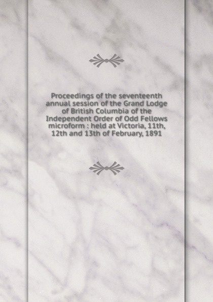 Proceedings of the seventeenth annual session of the Grand Lodge of British Columbia of the Independent Order of Odd Fellows microform : held at Victoria, 11th, 12th and 13th of February, 1891 proceedings of the fifteenth annual session of the grand lodge of british columbia of the independent order of odd fellows microform held at victoria 13th 14th and 15th of february 1889