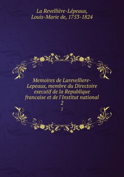 Louis-Marie de La Revellière-Lépeaux Memoires de Larevelliere-Lepeaux, membre du Directoire executif de la Republique francaise et de l.Institut national. 2