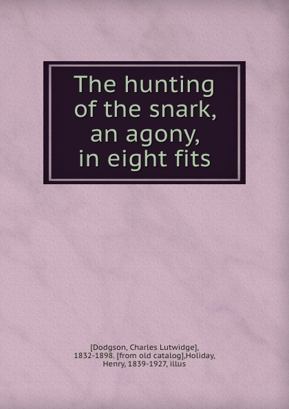 Charles Lutwidge Dodgson The hunting of the snark, an agony, in eight fits agony [pc]