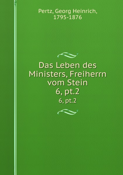 Georg Heinrich Pertz Das Leben des Ministers, Freiherrn vom Stein. 6, pt.2 georg heinrich pertz das leben des ministers freiherrn vom stein bd 1 h 1823 bis 1831 2 h 1829 bis 1831 german edition
