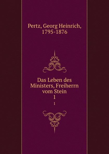 Georg Heinrich Pertz Das Leben des Ministers, Freiherrn vom Stein. 1 georg heinrich pertz das leben des ministers freiherrn vom stein bd 1 h 1823 bis 1831 2 h 1829 bis 1831 german edition