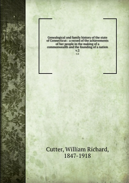 William Richard Cutter Genealogical and family history of the state of Connecticut : a record of the achievements of her people in the making of a commonwealth and the founding of a nation. v.2 william frederick whitcher genealogical and family history of the state of new hampshire volume 4