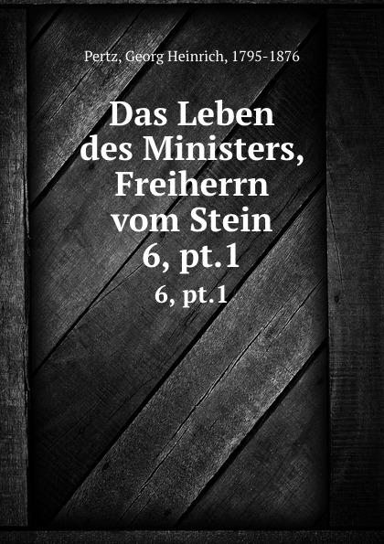 Georg Heinrich Pertz Das Leben des Ministers, Freiherrn vom Stein. 6, pt.1 georg heinrich pertz das leben des ministers freiherrn vom stein bd 1 h 1823 bis 1831 2 h 1829 bis 1831 german edition