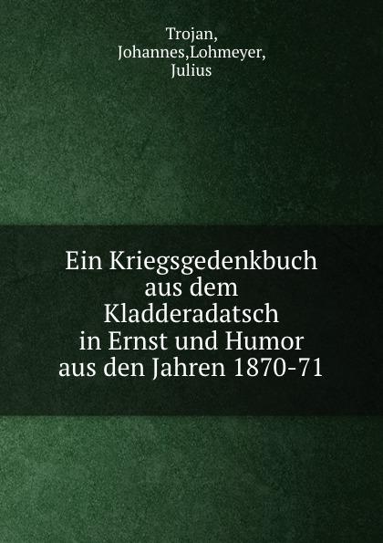 Johannes Trojan Ein Kriegsgedenkbuch aus dem Kladderadatsch in Ernst und Humor aus den Jahren 1870-71