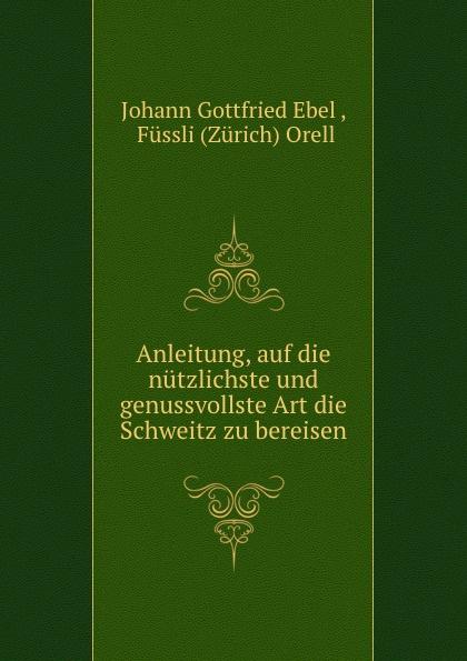 Johann Gottfried Ebel Anleitung, auf die nutzlichste und genussvollste Art die Schweitz zu bereisen цены