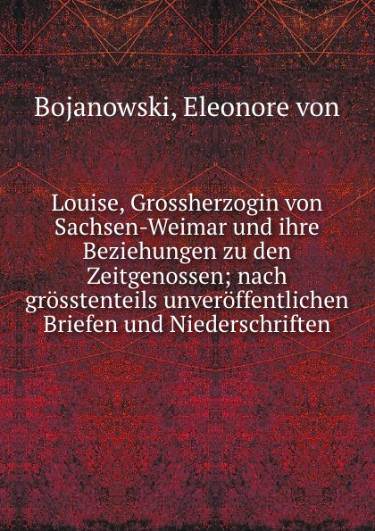 Eleonore von Bojanowski Louise, Grossherzogin von Sachsen-Weimar und ihre Beziehungen zu den Zeitgenossen; nach grosstenteils unveroffentlichen Briefen und Niederschriften
