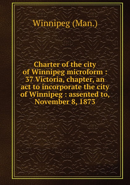 Winnipeg Man Charter of the city of Winnipeg microform : 37 Victoria, chapter, an act to incorporate the city of Winnipeg : assented to, November 8, 1873 цена и фото