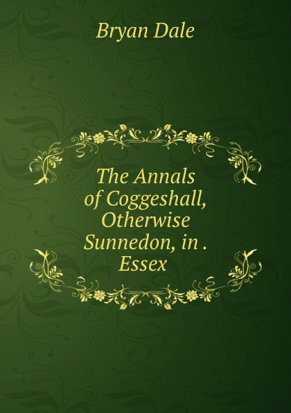 The Annals of Coggeshall, Otherwise Sunnedon, in . Essex .