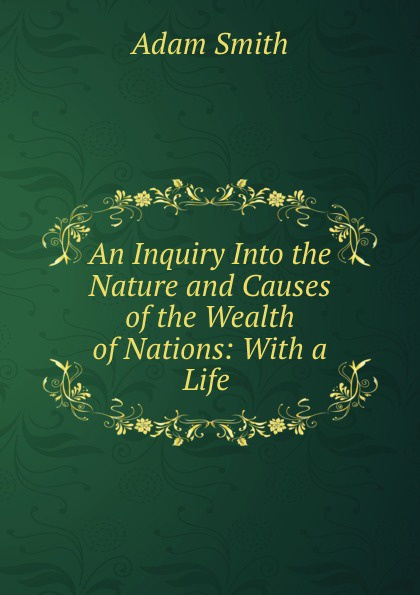 Adam Smith An Inquiry Into the Nature and Causes of the Wealth of Nations: With a Life . отсутствует an inquiry into the nature and causes of the wealth of nations vol 3