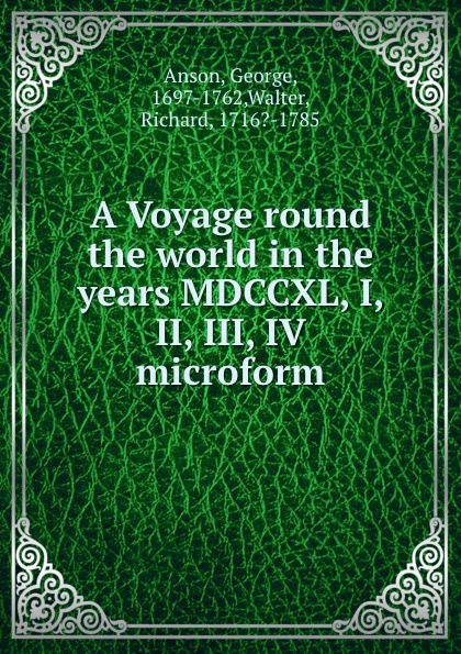 George Anson A Voyage round the world in the years MDCCXL, I, II, III, IV microform
