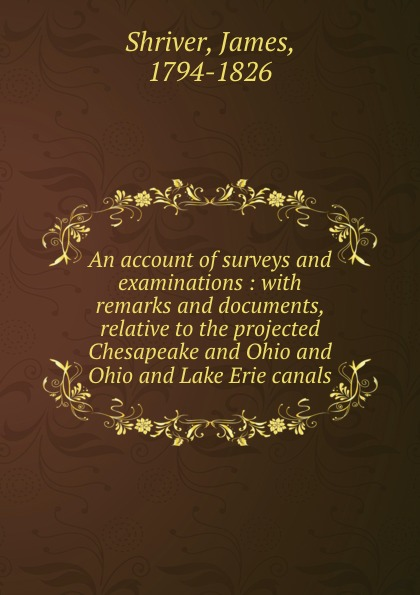 James Shriver An account of surveys and examinations : with remarks and documents, relative to the projected Chesapeake and Ohio and Ohio and Lake Erie canals