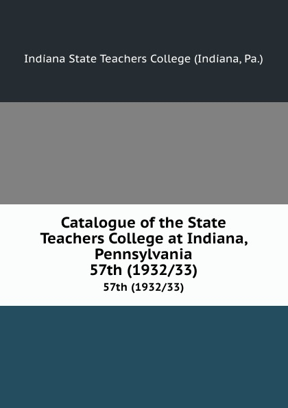 Indiana Catalogue of the State Teachers College at Indiana, Pennsylvania. 57th (1932/33) gtbracing 57th