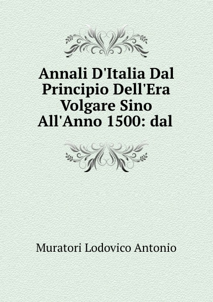 Annali D.Italia Dal Principio Dell.Era Volgare Sino All.Anno 1500: dal .