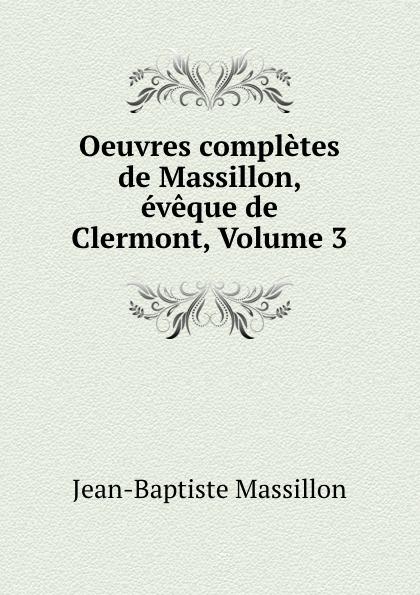 Jean-Baptiste Massillon Oeuvres completes de Massillon, eveque de Clermont, Volume 3 jean baptiste massillon oeuvres completes t 13