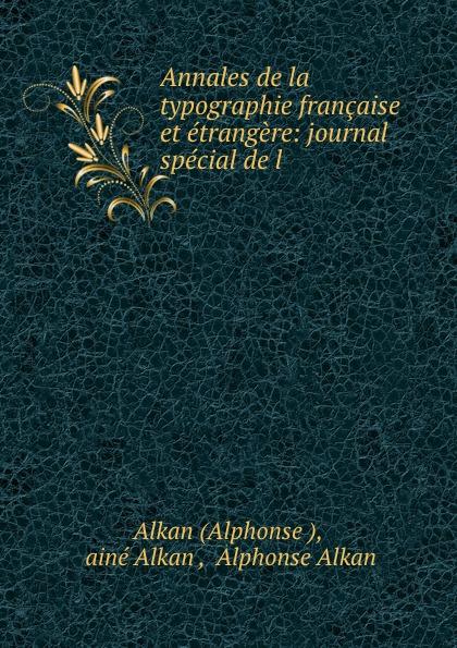 Alphonse Alkan Annales de la typographie francaise et etrangere: journal special de l . bégin bégin annales de la chirurgie francaise et etrangere vol 3 classic reprint