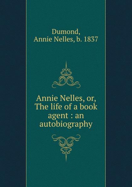 Annie Nelles Dumond Annie Nelles, or, The life of a book agent : an autobiography