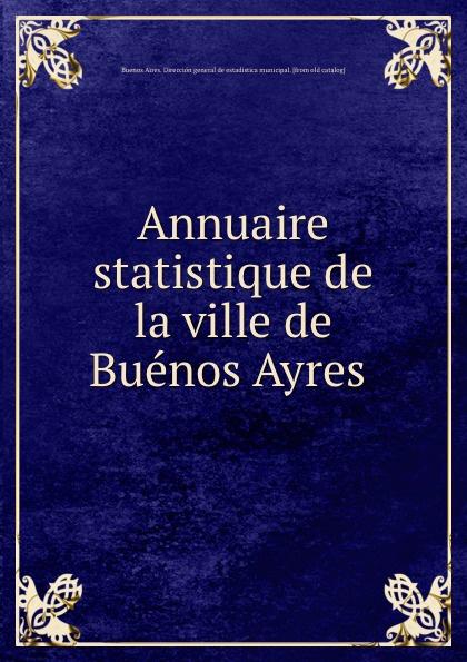 Buenos Aires. Dirección general de estadistica municipal Annuaire statistique de la ville de Buenos Ayres cuarteto de nos buenos aires