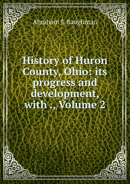 Abraham J. Baughman History of Huron County, Ohio: its progress and development, with ., Volume 2
